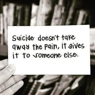 Suicide doesn't take away the pain. It gives it to someone else.